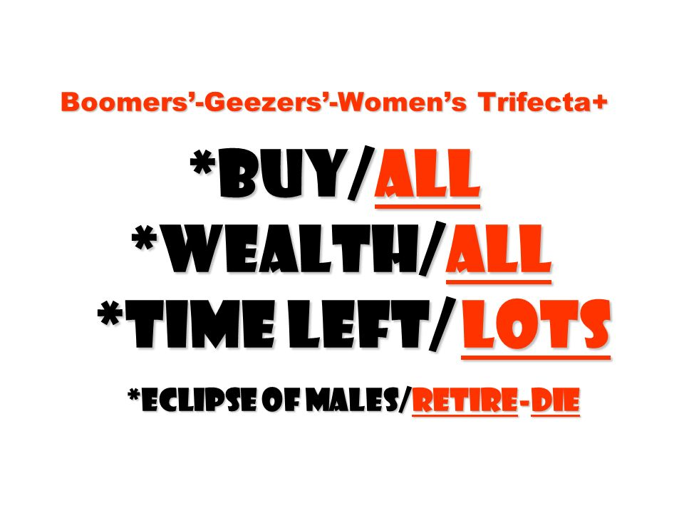 Boomers-Geezers-Womens Trifecta+ *Buy/all *Wealth/all *time left/ lots *Eclipse of males/retire-die