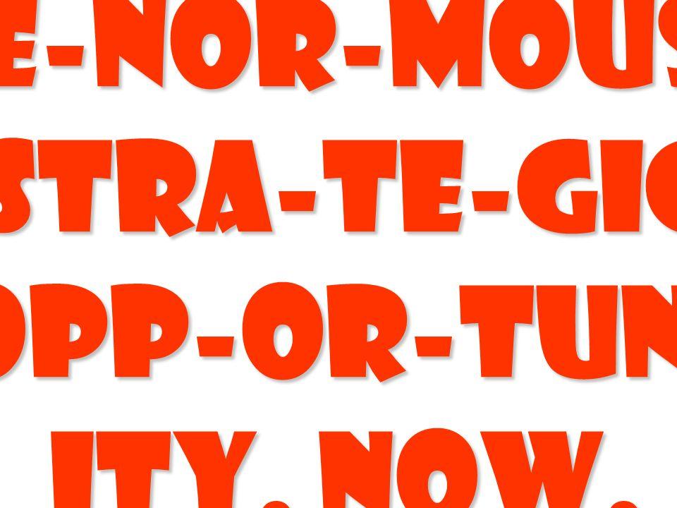 E-nor-mous Stra-te-gic opp-or-tun- ity. Now.