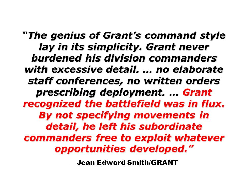 The genius of Grants command style lay in its simplicity. Grant never burdened his division commanders with excessive detail. … no elaborate staff con