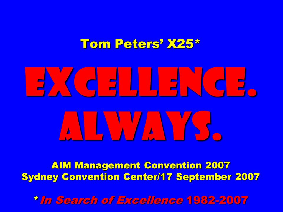 Tom Peters X25* EXCELLENCE. ALWAYS. AIM Management Convention 2007 Sydney Convention Center/17 September 2007 *In Search of Excellence 1982-2007