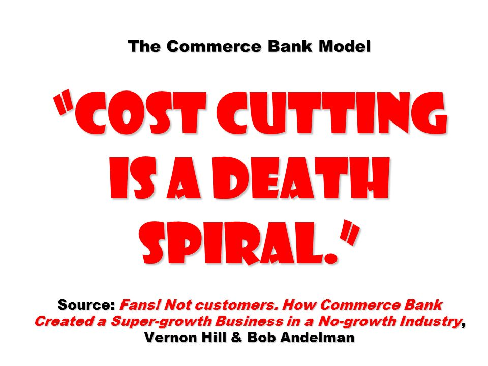 The Commerce Bank Model cost cutting is a death spiral. Source: Fans! Not customers. How Commerce Bank Created a Super-growth Business in a No-growth