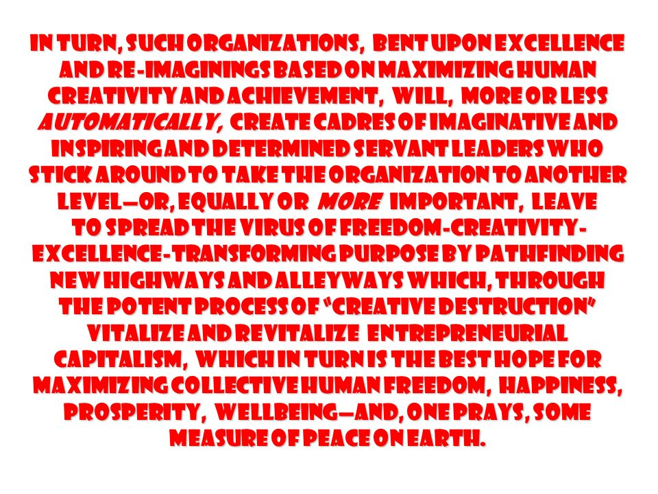 In turn, such organizations, bent upon excellence and re-imaginings based on maximizing human creativity and achievement, will, more or less automatically, create cadres of imaginative and inspiring and determined servant leaders who stick around to take the organization to another levelor, equally or more important, leave to spread the virus of Freedom-Creativity- Excellence-Transforming Purpose by pathfinding new highways and alleyways which, through the potent process of creative destruction vitalize and revitalize Entrepreneurial Capitalism, which in turn is the best hope for maximizing collective human Freedom, Happiness, Prosperity, Wellbeingand, one prays, some measure of Peace on earth.