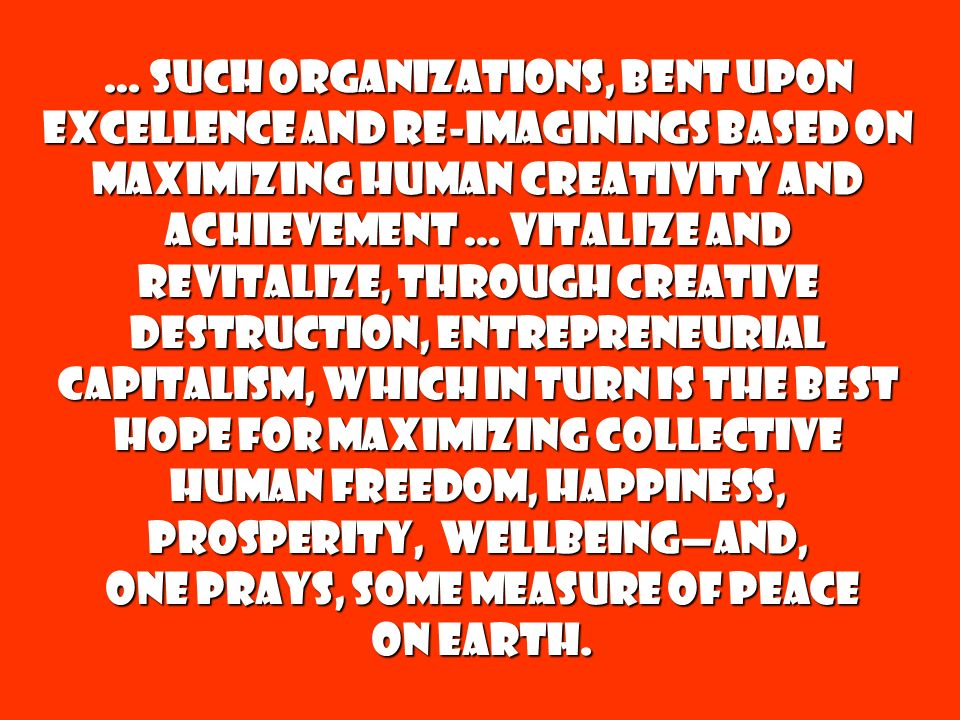 … such organizations, bent upon excellence and re-imaginings based on maximizing human creativity and achievement … vitalize and revitalize, through creative destruction, Entrepreneurial Capitalism, which in turn is the best hope for maximizing collective human Freedom, Happiness, Prosperity, Wellbeingand, one prays, some measure of Peace one prays, some measure of Peace on earth.