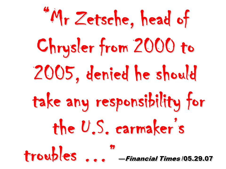 Mr Zetsche, head of Chrysler from 2000 to 2005, denied he should take any responsibility for the U.S. carmakers troubles …Financial Times /05.29.07 Mr