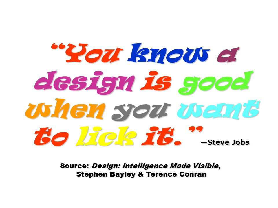 You know a design is good when you want to lick it. Steve Jobs Source: Design: Intelligence Made Visible, Stephen Bayley & Terence Conran Stephen Bayl
