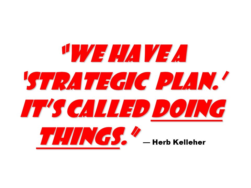 We have a strategic plan. Its called doing things. We have a strategic plan. Its called doing things. Herb Kelleher