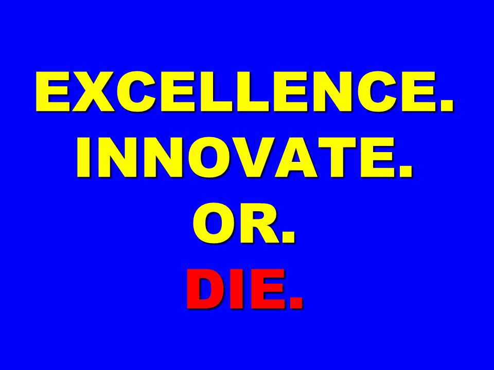 EXCELLENCE. INNOVATE. OR. DIE.