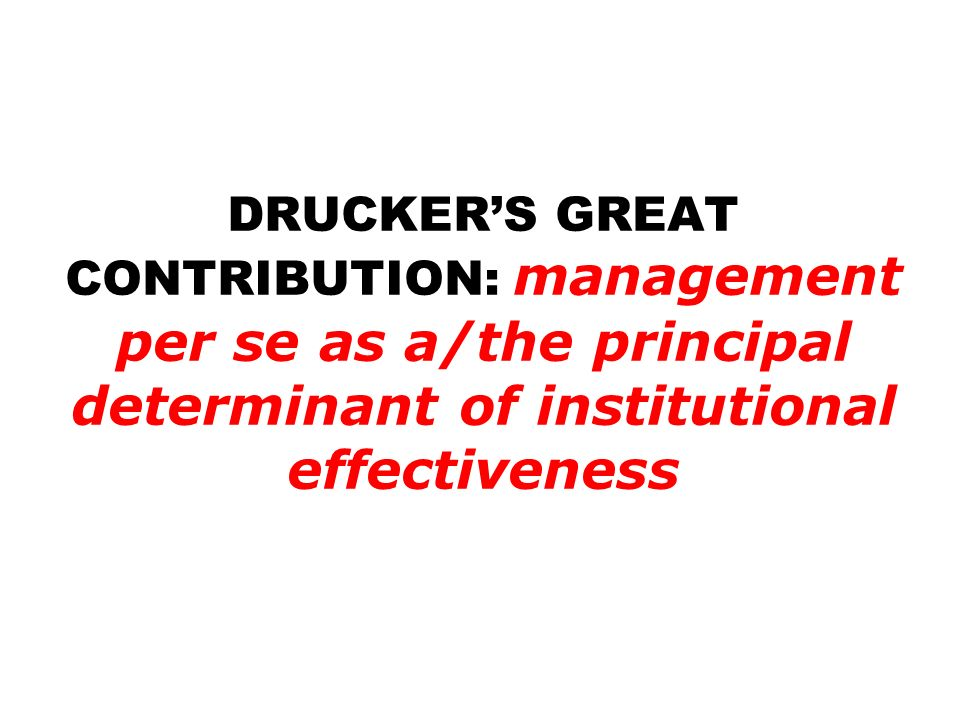 DRUCKERS GREAT CONTRIBUTION: management per se as a/the principal determinant of institutional effectiveness