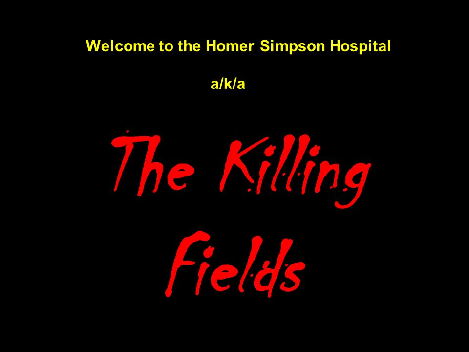 Welcome to the Homer Simpson Hospital a/k/a The Killing Fields