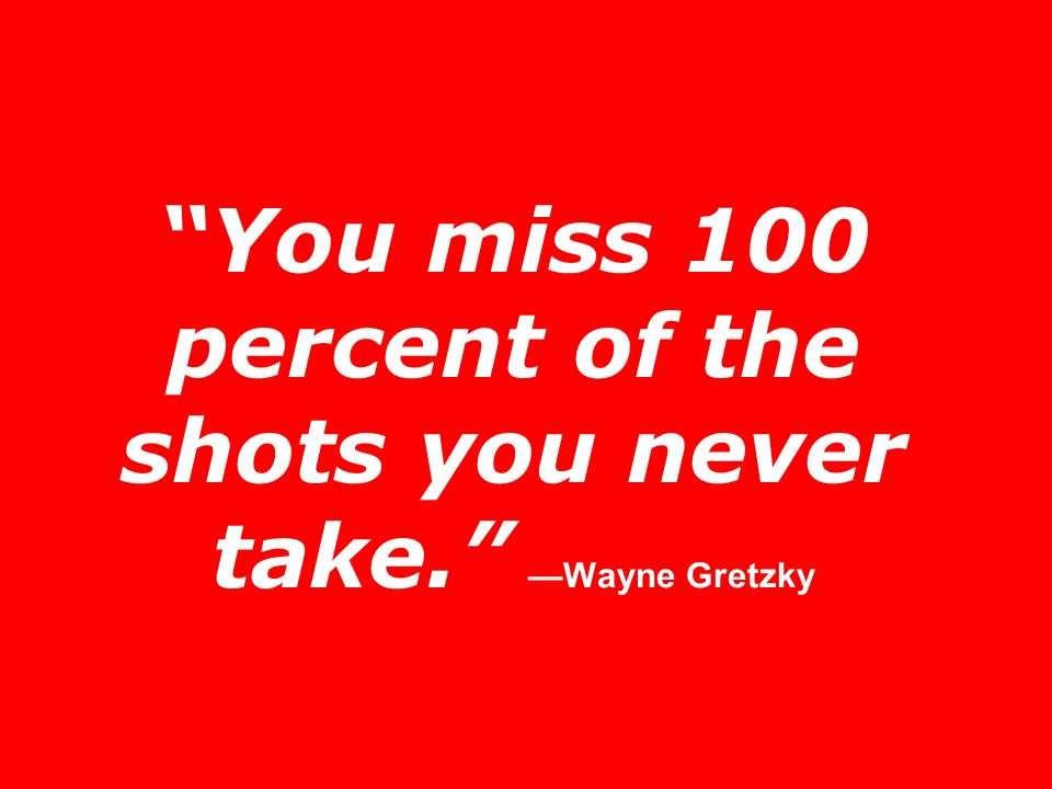 You miss 100 percent of the shots you never take. Wayne Gretzky