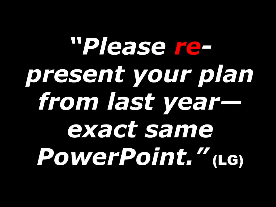 Please re- present your plan from last year exact same PowerPoint. (LG)