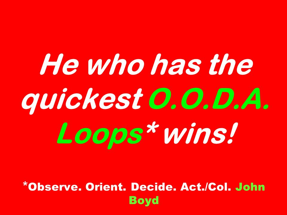 He who has the quickest O.O.D.A. Loops* wins! * Observe. Orient. Decide. Act./Col. John Boyd