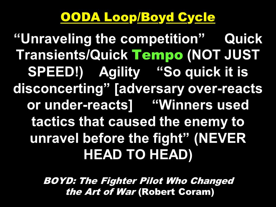 OODA Loop/Boyd Cycle Unraveling the competition Quick Transients/Quick Tempo (NOT JUST SPEED!) Agility So quick it is disconcerting [adversary over-re
