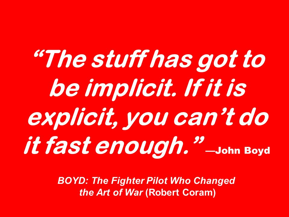 The stuff has got to be implicit. If it is explicit, you cant do it fast enough. John Boyd BOYD: The Fighter Pilot Who Changed the Art of War (Robert