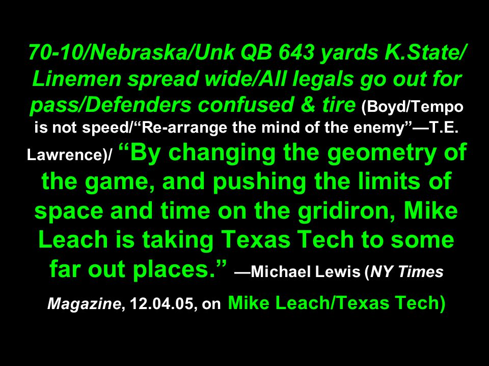 70-10/Nebraska/Unk QB 643 yards K.State/ Linemen spread wide/All legals go out for pass/Defenders confused & tire (Boyd/Tempo is not speed/Re-arrange