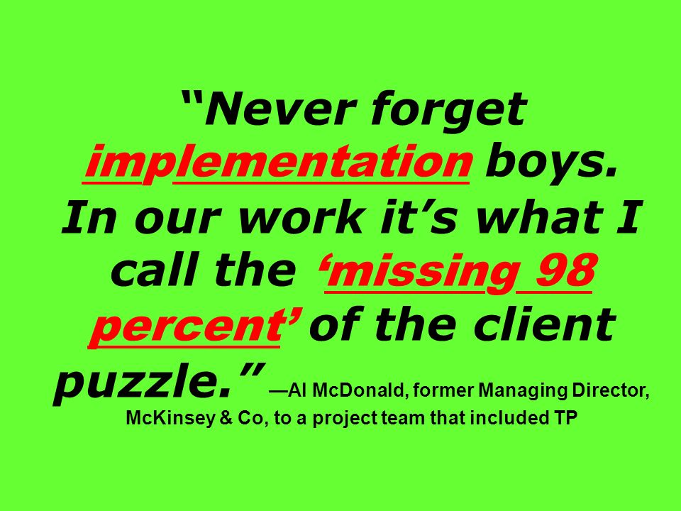 Never forget implementation boys. In our work its what I call themissing 98 percent of the client puzzle. Al McDonald, former Managing Director, McKin