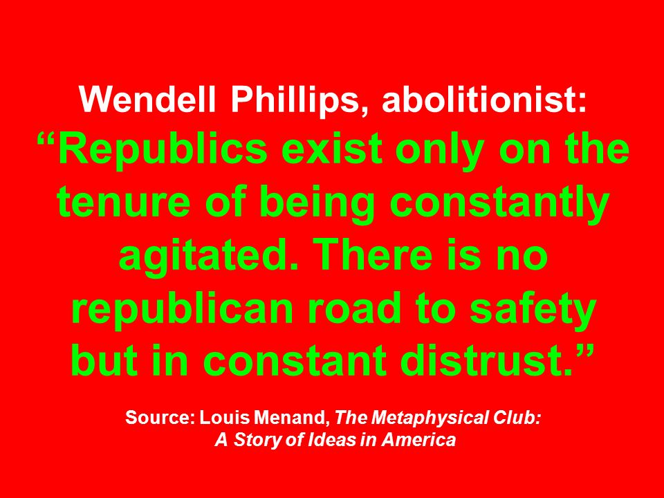 Wendell Phillips, abolitionist: Republics exist only on the tenure of being constantly agitated. There is no republican road to safety but in constant