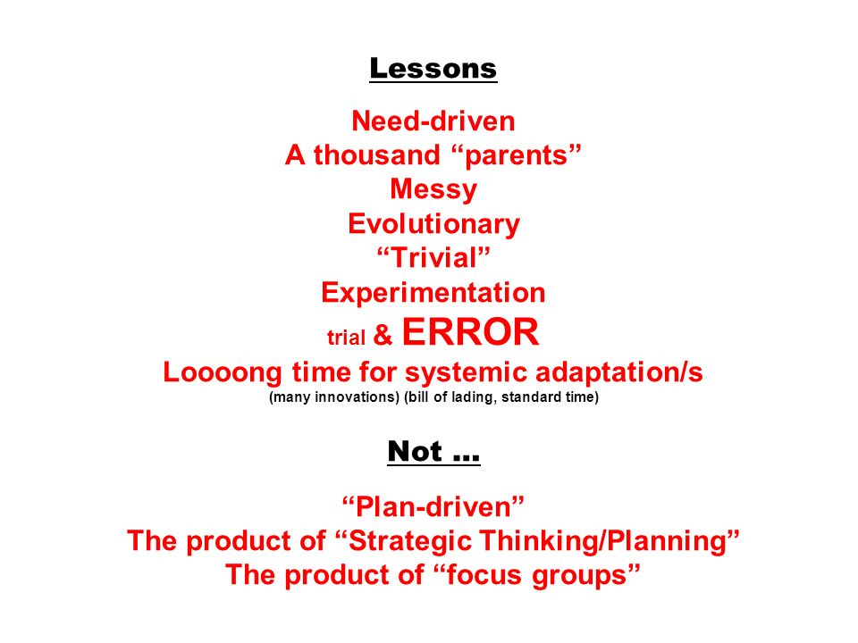 Lessons Need-driven A thousand parents Messy Evolutionary Trivial Experimentation trial & ERROR Loooong time for systemic adaptation/s (many innovatio