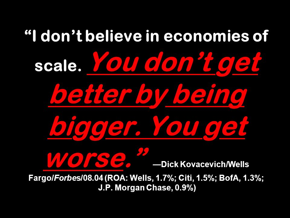 I dont believe in economies of scale. You dont get better by being bigger. You get worse. Dick Kovacevich/Wells Fargo/Forbes/08.04 (ROA: Wells, 1.7%;
