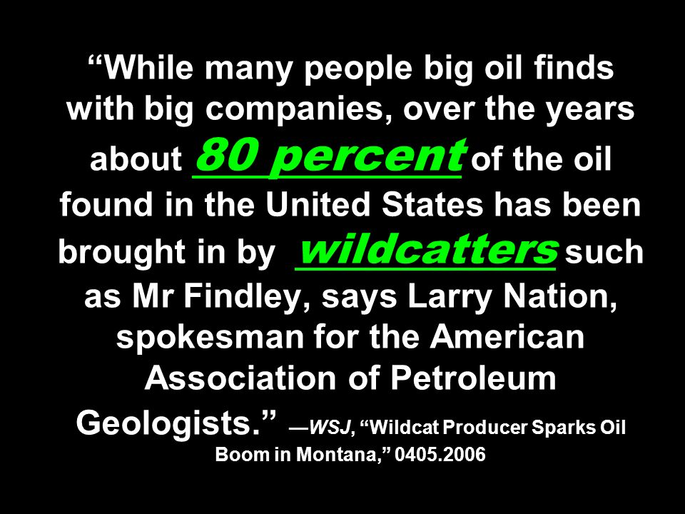 While many people big oil finds with big companies, over the years about 80 percent of the oil found in the United States has been brought in by wildc