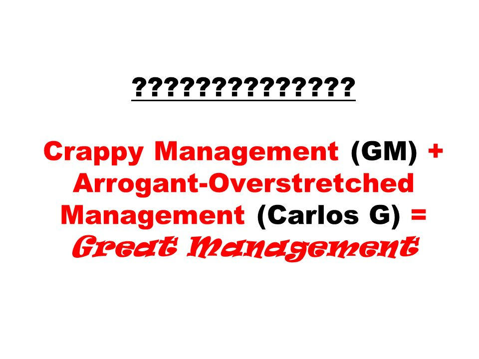 ?????????????? Crappy Management (GM) + Arrogant-Overstretched Management (Carlos G) = Great Management