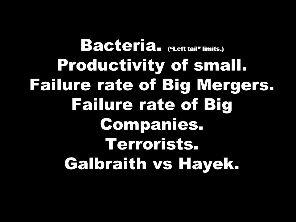 Bacteria. (Left tail limits.) Productivity of small. Failure rate of Big Mergers. Failure rate of Big Companies. Terrorists. Galbraith vs Hayek.