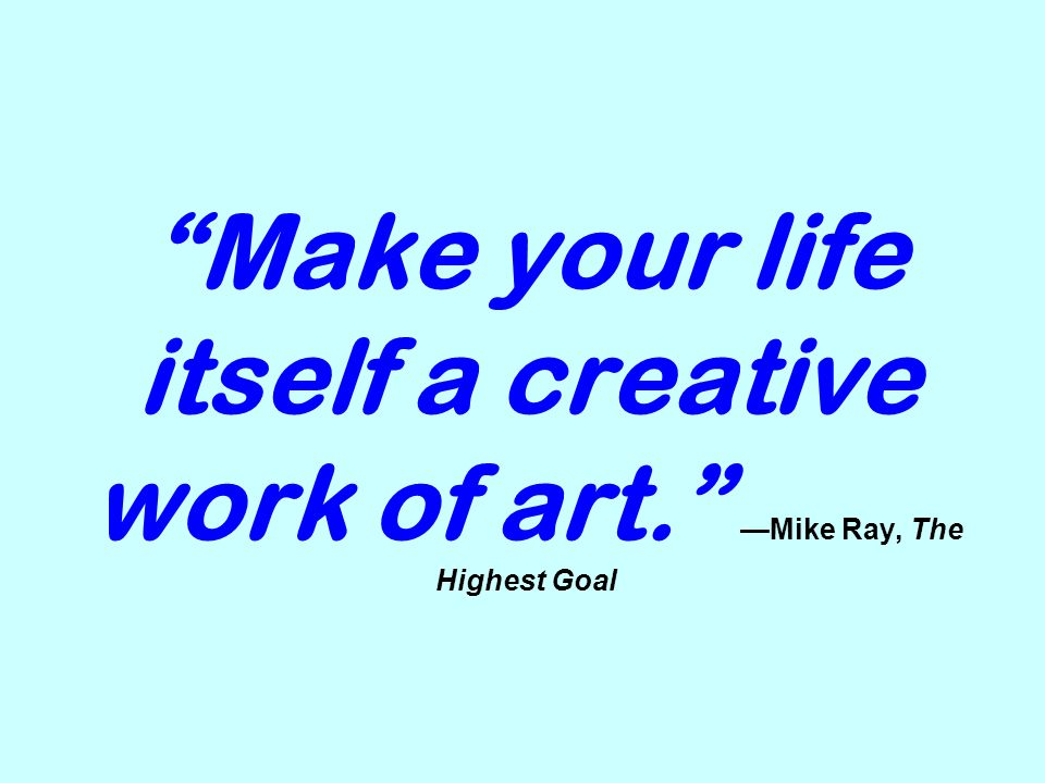 Make your life itself a creative work of art. Mike Ray, The Highest Goal