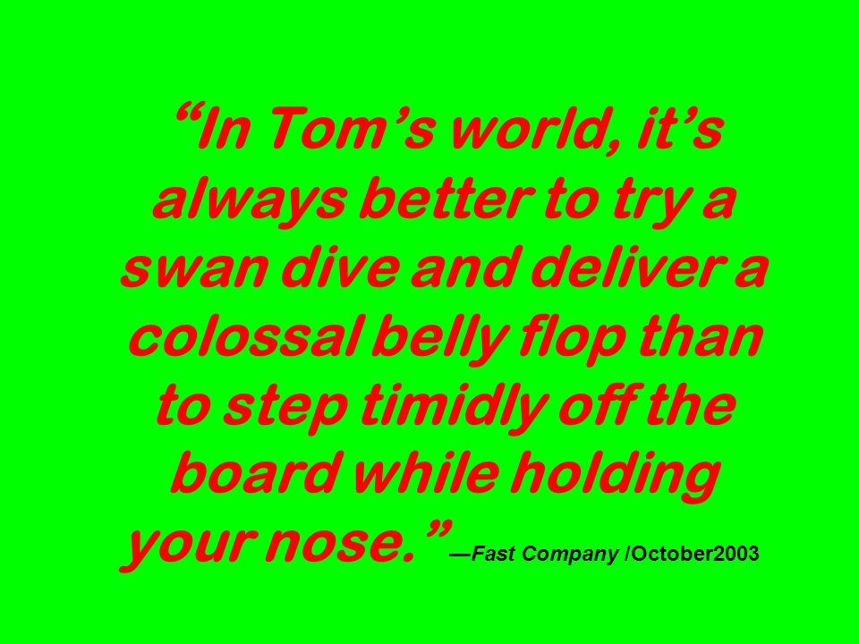 In Toms world, its always better to try a swan dive and deliver a colossal belly flop than to step timidly off the board while holding your nose.Fast