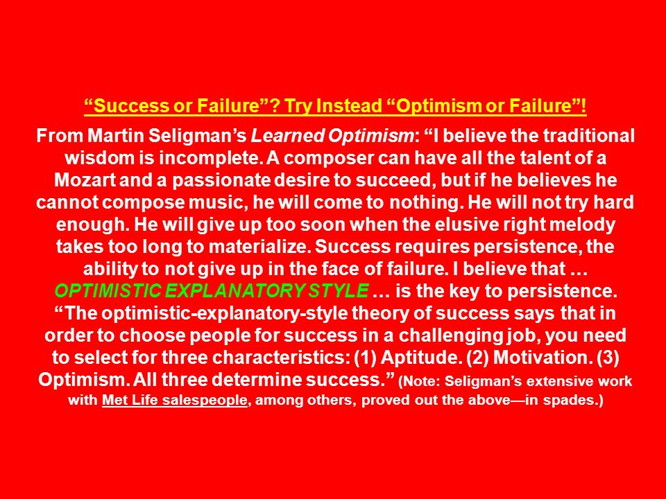 Success or Failure? Try Instead Optimism or Failure! From Martin Seligmans Learned Optimism: I believe the traditional wisdom is incomplete. A compose