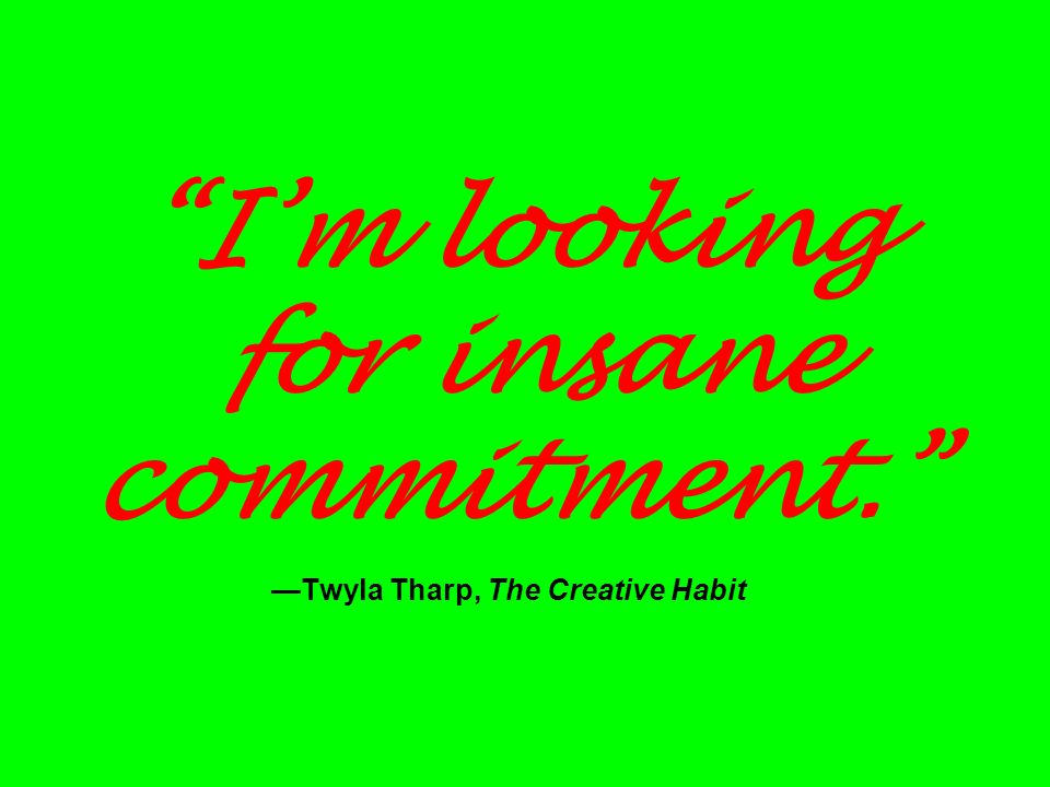 Im looking for insane commitment. Twyla Tharp, The Creative Habit