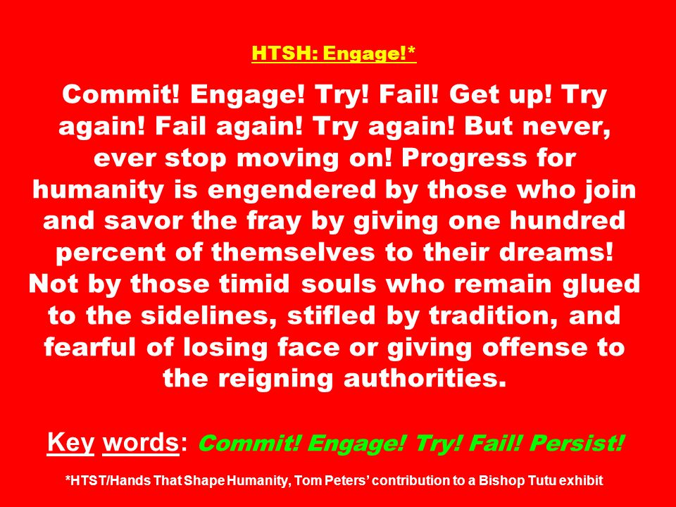 HTSH: Engage!* Commit! Engage! Try! Fail! Get up! Try again! Fail again! Try again! But never, ever stop moving on! Progress for humanity is engendere