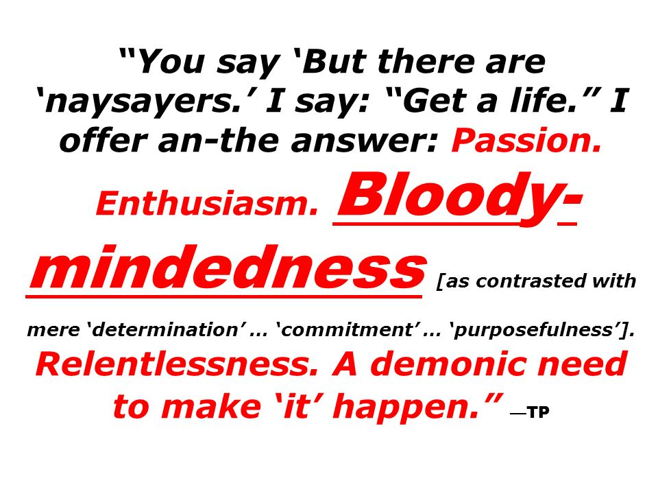 You say But there are naysayers. I say: Get a life. I offer an-the answer: Passion. Enthusiasm. Bloody- mindedness [as contrasted with mere determinat
