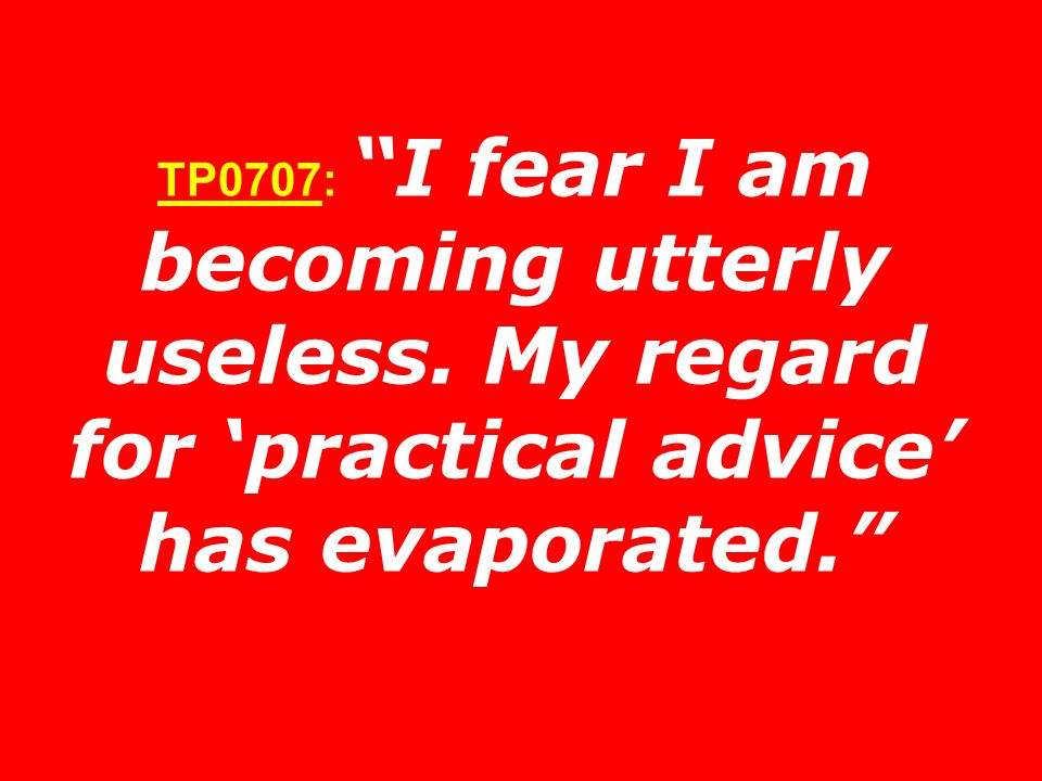 TP0707: I fear I am becoming utterly useless. My regard for practical advice has evaporated.