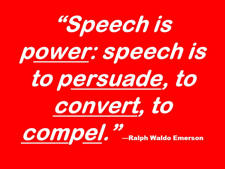 Speech is power: speech is to persuade, to convert, to compel. Ralph Waldo Emerson