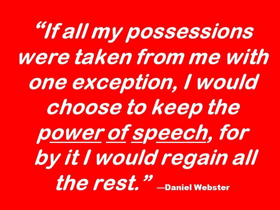If all my possessions were taken from me with one exception, I would choose to keep the power of speech, for by it I would regain all the rest. Daniel