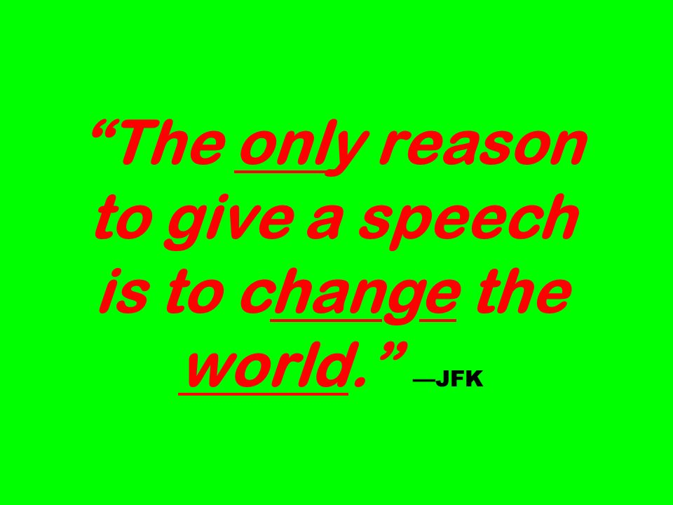 The only reason to give a speech is to change the world. JFK