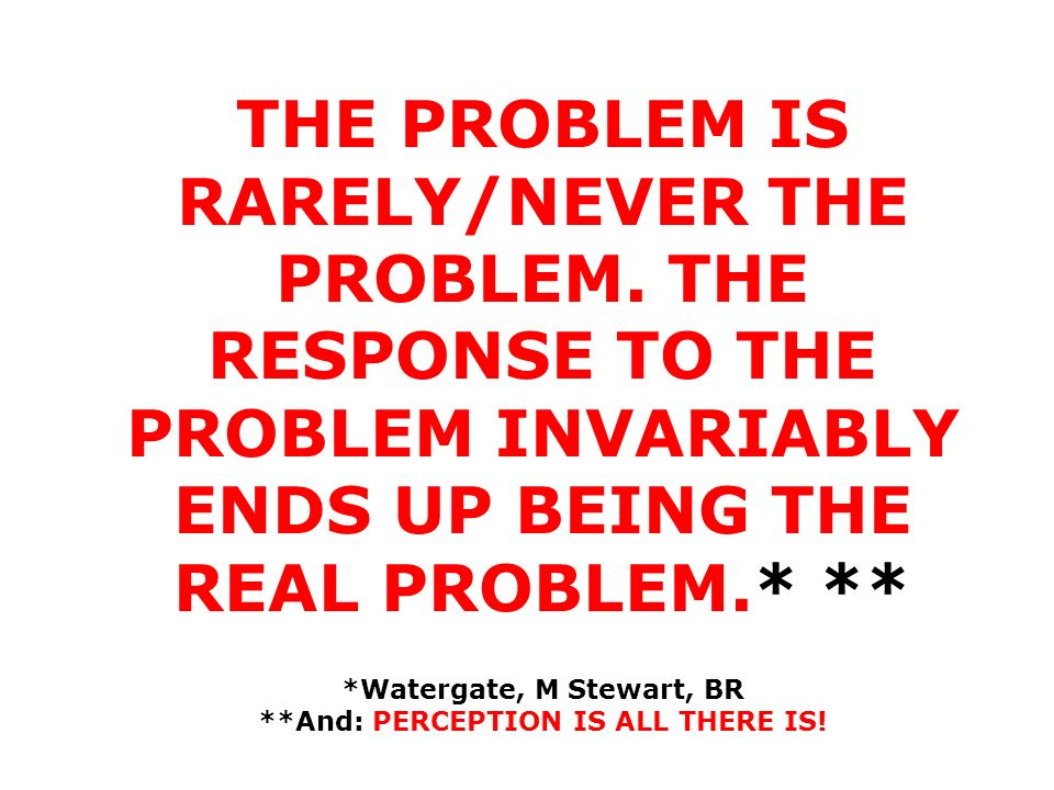 THE PROBLEM IS RARELY/NEVER THE PROBLEM. THE RESPONSE TO THE PROBLEM INVARIABLY ENDS UP BEING THE REAL PROBLEM.* ** *Watergate, M Stewart, BR **And: P
