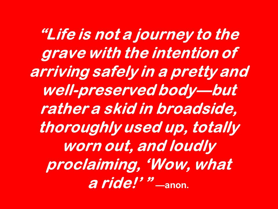 Life is not a journey to the grave with the intention of arriving safely in a pretty and well-preserved bodybut rather a skid in broadside, thoroughly