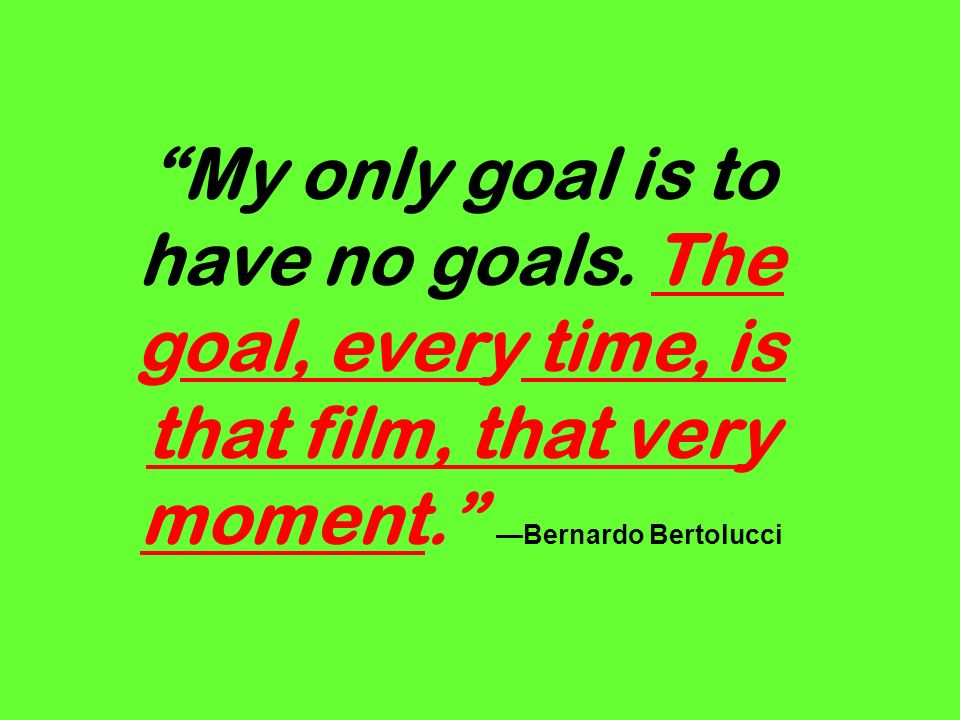 My only goal is to have no goals. The goal, every time, is that film, that very moment. Bernardo Bertolucci