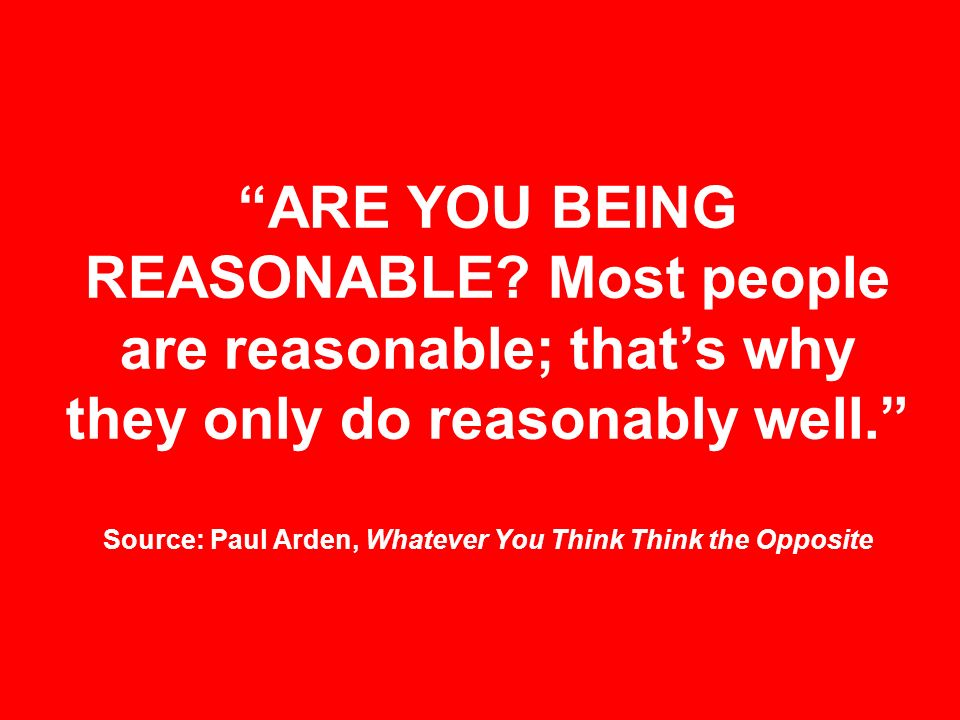 ARE YOU BEING REASONABLE? Most people are reasonable; thats why they only do reasonably well. Source: Paul Arden, Whatever You Think Think the Opposit