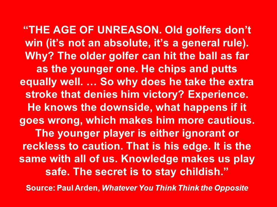 THE AGE OF UNREASON. Old golfers dont win (its not an absolute, its a general rule). Why? The older golfer can hit the ball as far as the younger one.
