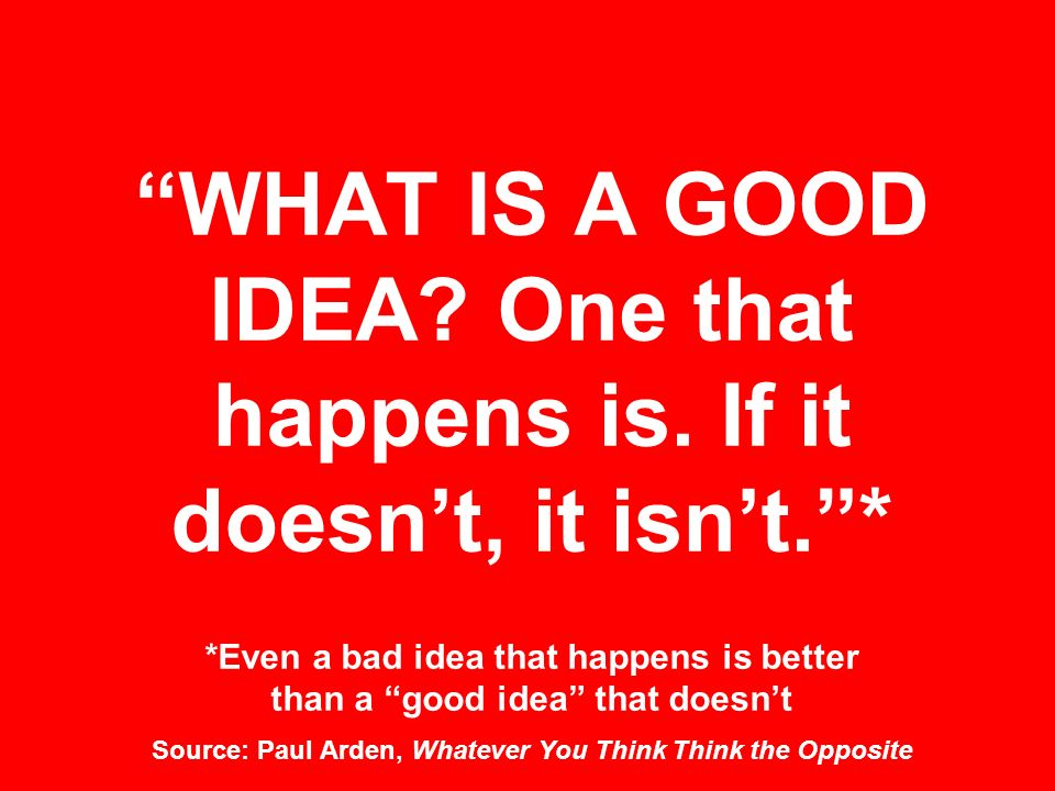 WHAT IS A GOOD IDEA? One that happens is. If it doesnt, it isnt.* *Even a bad idea that happens is better than a good idea that doesnt Source: Paul Ar