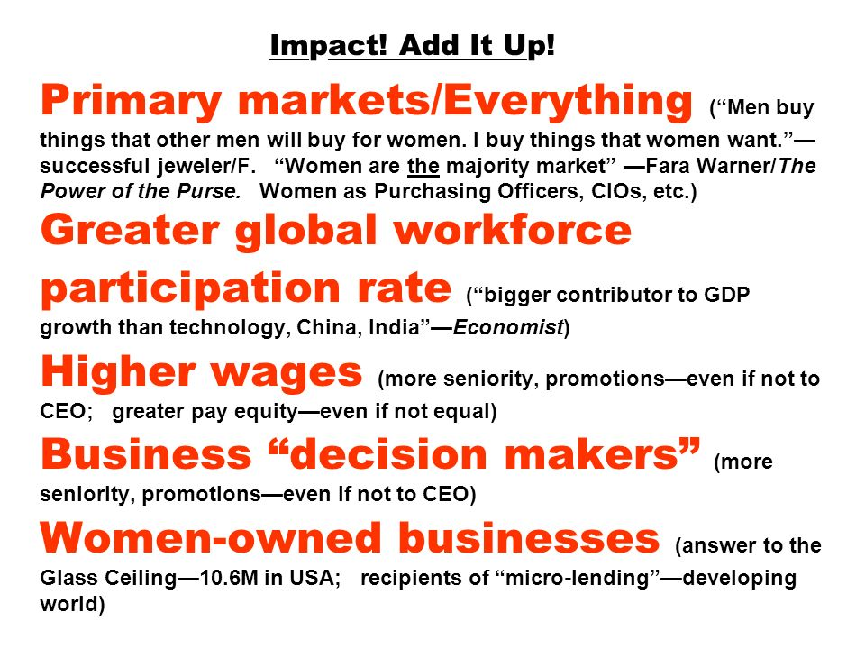 Impact! Add It Up! Primary markets/Everything (Men buy things that other men will buy for women. I buy things that women want. successful jeweler/F. W