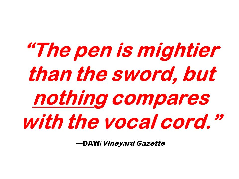The pen is mightier than the sword, but nothing compares with the vocal cord. DAW/Vineyard Gazette