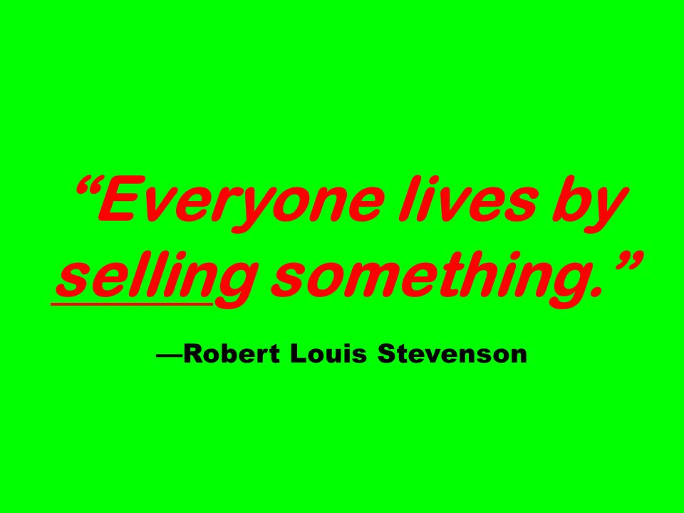 Everyone lives by selling something. Robert Louis Stevenson