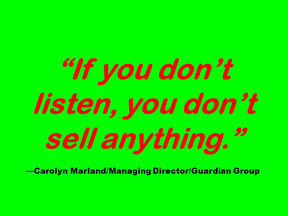 If you dont listen, you dont sell anything. Carolyn Marland/Managing Director/Guardian Group