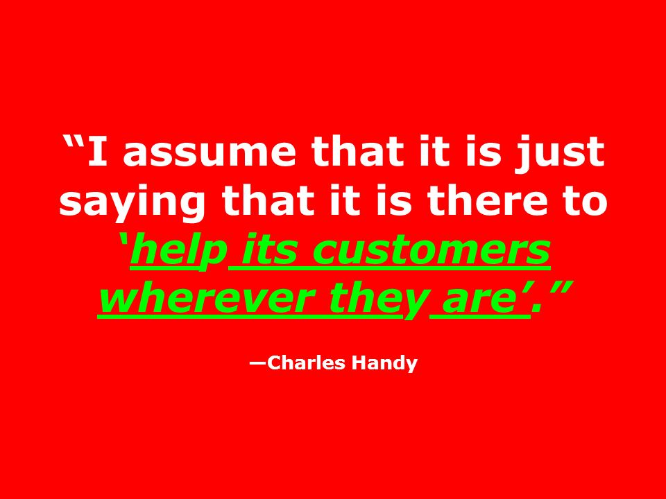 I assume that it is just saying that it is there tohelp its customers wherever they are. Charles Handy