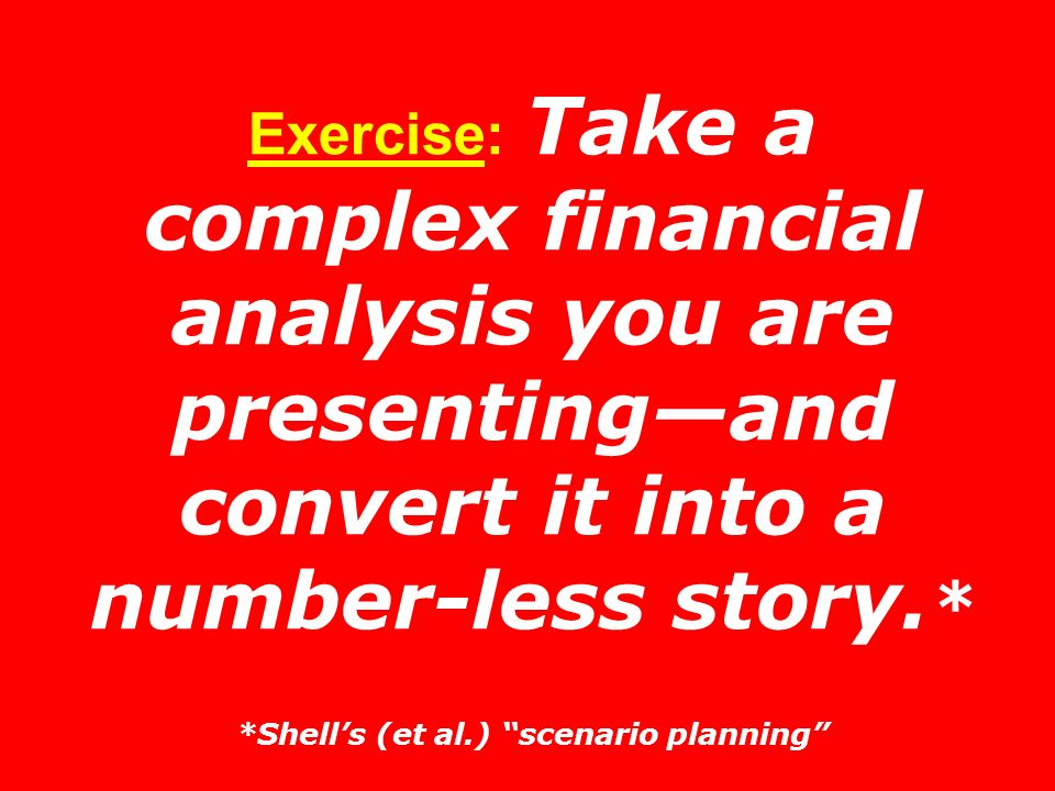 Exercise: Take a complex financial analysis you are presentingand convert it into a number-less story. * *Shells (et al.) scenario planning