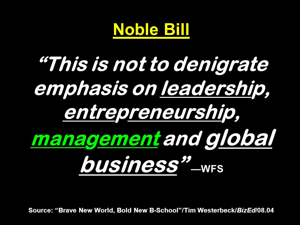 Noble Bill This is not to denigrate emphasis on leadership, entrepreneurship, management and global business WFS Source: Brave New World, Bold New B-S