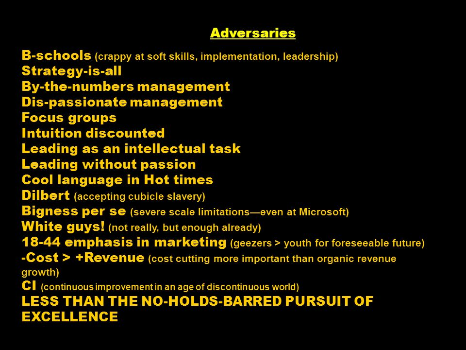 Adversaries B-schools (crappy at soft skills, implementation, leadership) Strategy-is-all By-the-numbers management Dis-passionate management Focus gr